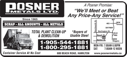 Posner Metals Ltd (905-544-1881) - Display Ad - A Posner Promise: We ll Meet or Beat Any Price-Any Service! Since 1965 *Buyers of TOTAL PLANT CLEAN-UP Usable Steel & DEMOLITION MON-FRI: 7:00AM-5:00PM SAT:          7:00AM-12 NOON Container Service At No Cost www.posnermetals.ca 600 BEACH ROAD, HAMILTON