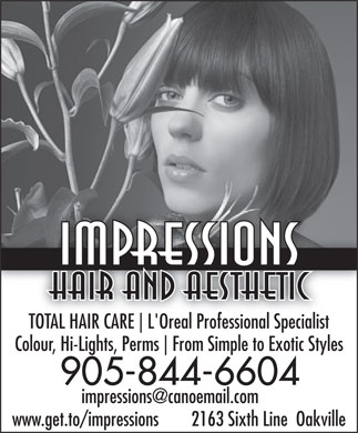 Impressions Hair And Aesthetic (905-844-6604) - Annonce illustrée - Impressions Hair And Aesthetic TOTAL HAIR CARE L'Oreal Professional SpecialistAL HAIR CARE L'Oreal Professional Specialist Colour, Hi-Lights, Perms From Simple to Exotic Styles 905-844-6604 impressions@canoemail.com www.get.to/impressions 2163 Sixth Line  Oakville Impressions Hair And Aesthetic TOTAL HAIR CARE L'Oreal Professional SpecialistAL HAIR CARE L'Oreal Professional Specialist Colour, Hi-Lights, Perms From Simple to Exotic Styles 905-844-6604 impressions@canoemail.com www.get.to/impressions 2163 Sixth Line  Oakville