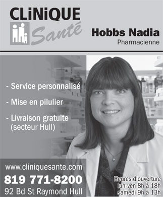 Hobbs Nadia Pharmacienne (819-771-8200) - Annonce illustr&eacute;e - Hobbs Nadia Pharmacienne Sant&eacute; - Service personnalis&eacute; - Mise en pilulier - Livraison gratuite (secteur Hull) www.cliniquesante.com Heures d'ouverture 819 771-8200 lun-ven 8h &agrave; 18h 92 Bd St Raymond Hull samedi 9h &agrave; 13h