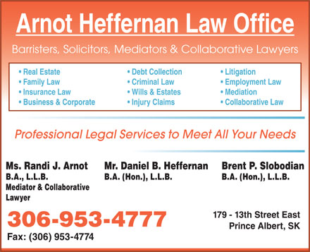 Arnot Heffernan Law Office (306-953-4777) - Display Ad - Arnot Heffernan Law Office Barristers, Solicitors, Mediators & Collaborative Lawyers Real Estate Debt Collection Litigation Family Law Criminal Law Employment Law Insurance Law Wills & Estates Mediation Business & Corporate Injury Claims Collaborative Law Professional Legal Services to Meet All Your Needs Ms. Randi J. Arnot Mr. Daniel B. Heffernan Brent P. Slobodian B.A., L.L.B. B.A. (Hon.), L.L.B. Mediator & Collaborative Lawyer 179 - 13th Street East 306-953-4777 Prince Albert, SK Fax: (306) 953-4774