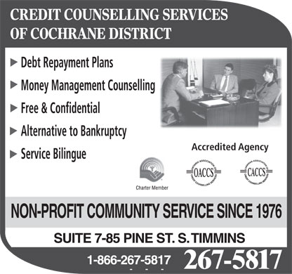 Credit Counselling Services Of Cochrane District (705-267-5817) - Annonce illustrée - CREDIT COUNSELLING SERVICES OF COCHRANE DISTRICT Debt Repayment Plans Money Management Counselling Free & Confidential Alternative to Bankruptcy Accredited Agency Service Bilingue NON-PROFIT COMMUNITY SERVICE SINCE 1976 SUITE 7-85 PINE ST. S. TIMMINS 1-866-267-5817 267-5817