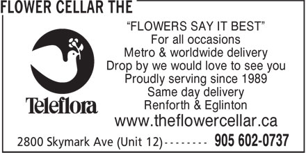 "The Flower Cellar (905-602-0737) - Display Ad - ""FLOWERS SAY IT BEST"" For all occasions Metro & worldwide delivery Drop by we would love to see you Proudly serving since 1989 Same day delivery Renforth & Eglinton www.theflowercellar.ca"