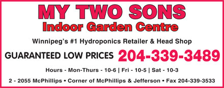My Two Sons (204-339-3489) - Display Ad - MY TWO SONS Indoor Garden Centre Winnipeg s #1 Hydroponics Retailer & Head Shop GUARANTEED LOW PRICES 204-339-3489 Hours - Mon-Thurs - 10-6 Fri - 10-5 Sat - 10-3 2 - 2055 McPhillips   Corner of McPhillips & Jefferson   Fax 204-339-3533  MY TWO SONS Indoor Garden Centre Winnipeg s #1 Hydroponics Retailer & Head Shop GUARANTEED LOW PRICES 204-339-3489 Hours - Mon-Thurs - 10-6 Fri - 10-5 Sat - 10-3 2 - 2055 McPhillips   Corner of McPhillips & Jefferson   Fax 204-339-3533