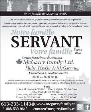 Hulse Playfair &amp; McGarry Funeral Directors (613-604-0309) - Annonce illustr&eacute;e - Votre famille nous tient &agrave; coeur. Lors des moments difficiles d un deuil, sachez que votre famille nous est importante. Prestataire de services fun&eacute;raires et de cr&eacute;mation, sous contr&ocirc;le familial et ax&eacute; sur l implication communautaire, nous offrons &agrave; votre famille une longue exp&eacute;rience ainsi qu une excellente valeur. Notre famille SERVANT Depuis 1925 Votre famille Services fun&eacute;raires et de cr&eacute;mation Funeral and Cremation Services services fun&eacute;raires et de cr&eacute;mation   columbariums   service gratuit de planification pr&eacute;alable programme de soutien continuel   am&eacute;nagements pour r&eacute;ceptions biblioth&egrave;que de pr&ecirc;t sur le deuil Sites 315 rue McLeod  613-233-1143 1200 ch. Ogilvie  613-748-1200 150 av. Woodroffe  613-728-1761 North Gower  613-489-4105139 ch. Valley  819-459-1800 Spencerville 613-658-2662Kemptville 613-258-2435 Emplacements futurs: Cumberland, Barrhaven et Kanata www.mcgarryfamily.ca 613-233-1143 1-888-539-9642        contact@mcgarryfamily.ca
