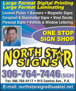 North Star Signs (306-764-7446) - Display Ad - Large Format Digital Printing Large Format Laminating Licence Plates   Banners   Magnetic Signs Coroplast & Illuminated Signs   Vinyl Decals Plywood Signs   Vehicle & Window Lettering ONE STOP SIGN SHOP 306-764-7446 (SIGN)(S Fax 306-764-0117   915 Central Ave., P.A. Fax 306-764-0117   915 Central Ave., E-mail: northstarsigns@sasktel.net