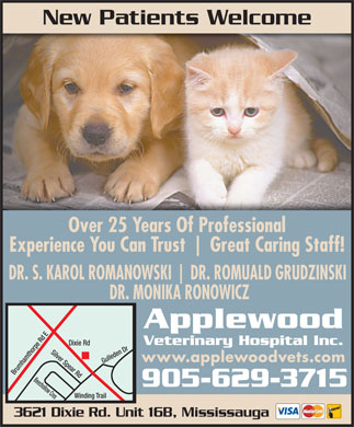 Applewood Veterinary Hospital (905-629-3715) - Display Ad - New Patients Welcome Over 25 Years Of Professional Experience You Can Trust Great Caring Staff! DR. S. KAROL ROMANOWSKI DR. ROMUALD GRUDZINSKI DR. MONIKA RONOWICZ Applewood Veterinary Hospital Inc. Dixie Rd Silver Spear Rd www.applewoodvets.com Brumhamthorpe Rd EWinding Trail Gulleden Dr Beechollow Cres 905-629-3715 3621 Dixie Rd. Unit 16B, Mississauga
