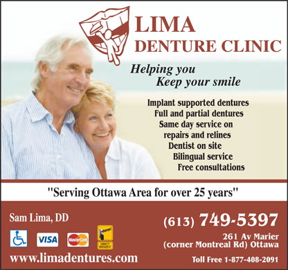 "Lima Denture Clinic (613-699-2414) - Annonce illustrée - LIMA DENTURE CLINIC Helping you Keep your smile Implant supported dentures Full and partial dentures Same day service on repairs and relines Dentist on site Bilingual service Free consultations ""Serving Ottawa Area for over 25 years"" Sam Lima, DD (613) 749-5397 261 Av Marier (corner Montreal Rd) Ottawa www.limadentures.com Toll Free 1-877-408-2091  LIMA DENTURE CLINIC Helping you Keep your smile Implant supported dentures Full and partial dentures Same day service on repairs and relines Dentist on site Bilingual service Free consultations ""Serving Ottawa Area for over 25 years"" Sam Lima, DD (613) 749-5397 261 Av Marier (corner Montreal Rd) Ottawa www.limadentures.com Toll Free 1-877-408-2091  LIMA DENTURE CLINIC Helping you Keep your smile Implant supported dentures Full and partial dentures Same day service on repairs and relines Dentist on site Bilingual service Free consultations ""Serving Ottawa Area for over 25 years"" Sam Lima, DD (613) 749-5397 261 Av Marier (corner Montreal Rd) Ottawa www.limadentures.com Toll Free 1-877-408-2091"