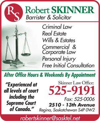 Skinner Law Office (306-525-9191) - Annonce illustr&eacute;e - Robert SKINNER Barrister &amp; Solicitor Criminal Law Real Estate Wills &amp; Estates Commercial  &amp; Corporate Law Personal Injury Free Initial Consultation After Office Hours &amp; Weekends By Appointment Skinner Law Oce: Experienced at all levels of court 525-9191 including the Fax: 525-0006 Supreme Court 2510 - 13th Avenue of Canada. Regina, Saskatchewan S4P 0W2 robertskinner@sasktel.net