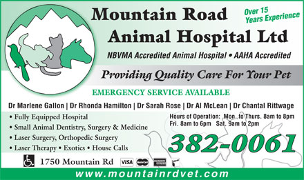 Mountain Road Animal Hospital Ltd (506-800-0624) - Display Ad - Over 15 Mountain RoadM Years Experience Animal Hospital Ltd NBVMA Accredited Animal Hospital   AAHA Accredited Providing Quality Care For Your Pet EMERGENCY SERVICE AVAILABLE Dr Marlene Gallon Dr Rhonda Hamilton Dr Sarah Rose Dr Al McLean Dr Chantal Rittwage Hours of Operation:  Mon. to Thurs. 8am to 8pm Fully Equipped Hospital Fri. 8am to 6pm   Sat. 9am to 2pm Small Animal Dentistry, Surgery & Medicine Laser Surgery, Orthopedic Surgery Laser Therapy   Exotics   House Calls 382-0061 1750 Mountain Rd www.mountainrdvet.com