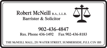 McNeil Robert (902-436-4847) - Annonce illustrée - Robert McNeill B.A., L.L.B. Barrister & Solicitor 902-436-4847 Res. Phone 436-1492     Fax 902-436-8183 THE McNEILL MALL, 251 WATER STREET, SUMMERSIDE, P.E.I. C1N 1B5