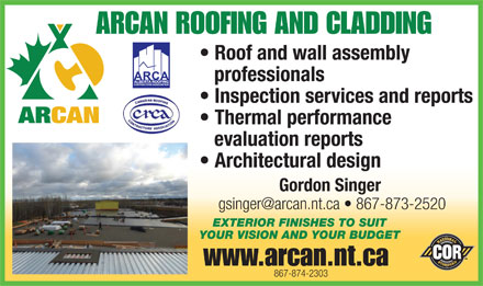 Arctic Canada Construction Ltd (867-874-2303) - Annonce illustrée - ARCAN ROOFING AND CLADDING Roof and wall assembly professionals Inspection services and reports Thermal performance evaluation reports Architectural design Gordon Singer EXTERIOR FINISHES TO SUIT YOUR VISION AND YOUR BUDGET www.arcan.nt.ca 867-874-2303