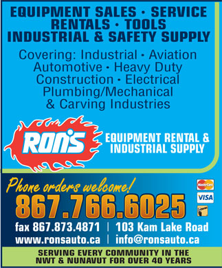 Ron's Equipment Rental & Industrial Supply Ltd (867-766-6025) - Annonce illustrée - EQUIPMENT SALES   SERVICE RENTALS   TOOLS INDUSTRIAL & SAFETY SUPPLY Covering: IndustrialAviation AutomotiveHeavy Duty ConstructionElectrical Plumbing/Mechanical & Carving Industries EQUIPMENT RENTAL & INDUSTRIAL SUPPLY Phone orders welcome! Phone orders welcome! 867.766.6025 867.766.6025 fax 867.873.4871 103 Kam Lake Road www.ronsauto.ca info@ronsauto.ca SERVING EVERY COMMUNITY IN THE NWT & NUNAVUT FOR OVER 40 YEARS