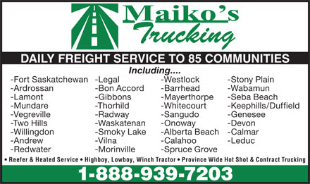 Maiko's Trucking (1990) Ltd (780-939-7203) - Annonce illustrée - DAILY FREIGHT SERVICE TO 85 COMMUNITIES Including.... -Stony Plain -Legal -Fort Saskatchewan-Westlock -Wabamun -Bon Accord -Ardrossan-Barrhead -Seba Beach -Gibbons -Lamont-Mayerthorpe -Thorhild-Keephills/Duffield -Mundare-Whitecourt -Radway-Genesee -Vegreville-Sangudo -Waskatenan-Devon -Two Hills-Onoway -Calmar -Smoky Lake -Willingdon-Alberta Beach -Leduc -Vilna -Andrew-Calahoo -Morinville -Redwater-Spruce Grove Reefer & Heated Service   Highboy, Lowboy, Winch Tractor   Province Wide Hot Shot & Contract Trucking 1-888-939-7203