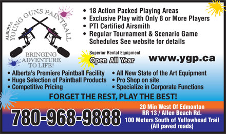 Alberta Young Guns Paintball (780-968-9096) - Display Ad - 18 Action Packed Playing Areas Exclusive Play with Only 8 or More Players PTI Certified Airsmith Regular Tournament & Scenario Game Schedules See website for details Superior Rental Equipment www.ygp.ca Open  All  Year Alberta s Premiere Paintball Facility  All New State of the Art Equipment Huge Selection of Paintball Products  Pro Shop on site Competitive Pricing Specialize in Corporate Functions FORGET THE REST, PLAY THE BEST! 20 Min West Of Edmonton RR 13 / Allen Beach Rd. 100 Meters South of Yellowhead Trail 780-968-9888 (All paved roads)