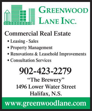 Greenwood Lane Inc (902-423-2279) - Annonce illustrée - Commercial Real Estate Leasing - Sales Property Management Renovations & Leasehold Improvements Consultation Services 902-423-2279 The Brewery 1496 Lower Water Street Halifax, N.S. www.greenwoodlane.com