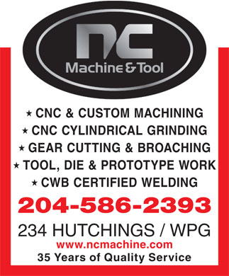 N C Machine &amp; Tool Co (204-586-2393) - Annonce illustr&eacute;e - CNC &amp; CUSTOM MACHINING CNC CYLINDRICAL GRINDING GEAR CUTTING &amp; BROACHING TOOL, DIE &amp; PROTOTYPE WORK CWB CERTIFIED WELDING 204-586-2393 234 HUTCHINGS / WPG www.ncmachine.com 35 Years of Quality Service CNC &amp; CUSTOM MACHINING CNC CYLINDRICAL GRINDING GEAR CUTTING &amp; BROACHING TOOL, DIE &amp; PROTOTYPE WORK CWB CERTIFIED WELDING 204-586-2393 234 HUTCHINGS / WPG www.ncmachine.com 35 Years of Quality Service