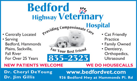 Bedford Highway Veterinary Hospital (902-835-2323) - Annonce illustr&eacute;e - Serving Practice Bedford, Hammonds Family Owned Plains, Sackville, Dentistry, Fall River Orthopedics, For Over 25 Years Ultrasound 835-2323 WE DO HOUSECALLS NEW PATIENTS WELCOME Dr. Cheryl DeYoung www.bedfordvet.com Dr. Jim Gillis Bedford Highway Veterinary Hospital Providing Compassionate Care For Your Best Friend Centrally Located Cat Friendly 936 Bedford Hwy at Hammonds Pl. Rd