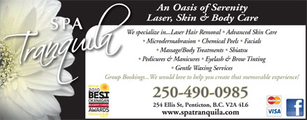 Spa Tranquila Inc (250-490-0985) - Annonce illustrée - An Oasis of Serenity Laser, Skin & Body Care SPA We specialize in...Laser Hair Removal   Advanced Skin Care Microdermabrasion   Chemical Peels   Facials Massage/Body Treatments   Shiatsu Pedicures & Manicures   Eyelash & Brow Tinting Gentle Waxing Services Group Bookings...We would love to help you create that memorable experience! 250-490-0985 254 Ellis St, Penticton, B.C. V2A 4L6 www.spatranquila.com
