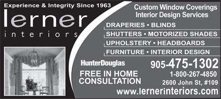 Lerner Interiors (905-475-1302) - Annonce illustrée - Experience & Integrity Since 1963 Custom Window Coverings Interior Design Services DRAPERIES   BLINDS SHUTTERS   MOTORIZED SHADES interiors UPHOLSTERY   HEADBOARDS FURNITURE   INTERIOR DESIGN 905-475-1302 FREE IN HOME 1-800-267-4850 CONSULTATION 2600 John St, #109 www.lernerinteriors.com