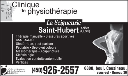 Clinique De Physioth&eacute;rapie La Seigneurie (450-926-2557) - Annonce illustr&eacute;e - &eacute;difice (CLSC) Th&eacute;rapie manuelle   Blessures sportives CSST-SAAQ Obst&eacute;trique, post-partum P&eacute;diatrie   Uro-gyn&eacute;cologie Massoth&eacute;rapie   Acupuncture Kin&eacute;siologie &Eacute;valuation conduite automobile Vertiges 6800, boul. Cousineau, Ordre professionnel de la physioth&eacute;rapie (450) sous-sol - Bureau 30 du Qu&eacute;bec