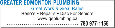 Greater Edmonton Plumbing (780-977-1155) - Display Ad - Great Work & Great Rates Reno's   Repairs   Disc For Seniors www.geplumbing.ca  Great Work & Great Rates Reno's   Repairs   Disc For Seniors www.geplumbing.ca  Great Work & Great Rates Reno's   Repairs   Disc For Seniors www.geplumbing.ca