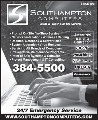 Southampton Micro Computers (506-384-5500) - Display Ad - SINCE 1991 265B Edinburgh Drive WWW.SOUTHAMPTONCOMPUTERS.COM Prompt On-Site / In-Shop Service Authorized Network Installation / Wireless / Cabling Warranty Desktop, Notebook & Server Sales Centre for: System Upgrades / Virus Removal Servicing All Brands of Computers Preventative Maintenance Programs Point of Sale Systems & Software Project Management & IT Consulting 384-5500 24/7 Emergency Service