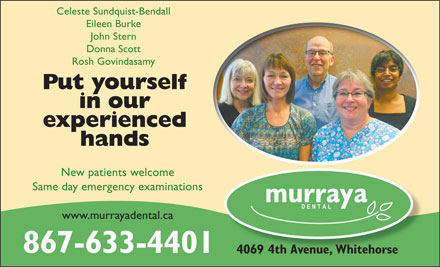 Murraya Dental Centre (867-633-4401) - Annonce illustrée - Celeste Sundquist-Bendall Eileen Burke John Stern Donna Scott Rosh Govindasamy Put yourself in our experienced hands New patients welcome Same day emergency examinations www.murrayadental.ca 867-633-4401 Celeste Sundquist-Bendall Eileen Burke John Stern Donna Scott Rosh Govindasamy Put yourself in our experienced hands New patients welcome Same day emergency examinations www.murrayadental.ca 867-633-4401 4069 4th Avenue, Whitehorse 4069 4th Avenue, Whitehorse