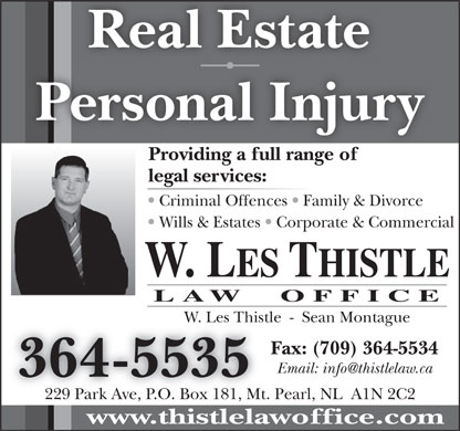 Les Thistle Law Office (709-364-5535) - Annonce illustrée - Real Estate Personal Injury Providing a full range ofProidingafllrangeof legal services: Criminal Offences   Family & Divorce Wills & Estates   Corporate & Commercial W. LES THISTLE LAW  OFFICE W. Les Thistle  -  Sean MontagueW. Les Thist Fax: (709) 364-5534 Email: info@thistlelaw.ca 364-5535 229 Park Ave, P.O. Box 181, Mt. Pearl, NL  A1N 2C2 www.thistlelawoffice.com Real Estate Personal Injury Providing a full range ofProidingafllrangeof legal services: Criminal Offences   Family & Divorce Wills & Estates   Corporate & Commercial W. LES THISTLE LAW  OFFICE W. Les Thistle  -  Sean MontagueW. Les Thist Fax: (709) 364-5534 Email: info@thistlelaw.ca 364-5535 229 Park Ave, P.O. Box 181, Mt. Pearl, NL  A1N 2C2 www.thistlelawoffice.com