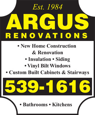 Argus Renovations (902-539-1616) - Annonce illustrée - Est. 1984 ARGUS RENOVATIONS New Home Construction & Renovation Insulation   Siding Vinyl Bilt Windows Custom Built Cabinets & Stairways 539-1616 Bathrooms   Kitchens Est. 1984 ARGUS RENOVATIONS New Home Construction & Renovation Insulation   Siding Vinyl Bilt Windows Custom Built Cabinets & Stairways 539-1616 Bathrooms   Kitchens