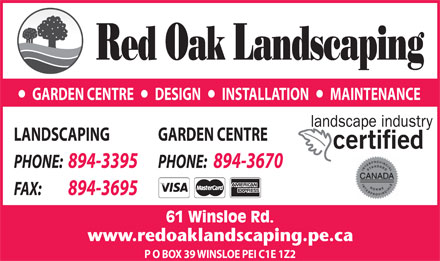 Red Oak Landscaping (902-894-3395) - Display Ad - GARDEN CENTRE       DESIGN       INSTALLATION       MAINTENANCE LANDSCAPING GARDEN CENTRE PHONE:  894-3395 PHONE:  894-3670 FAX:          894-3695 61 Winsloe Rd. P O BOX 39 WINSLOE PEI C1E 1Z2