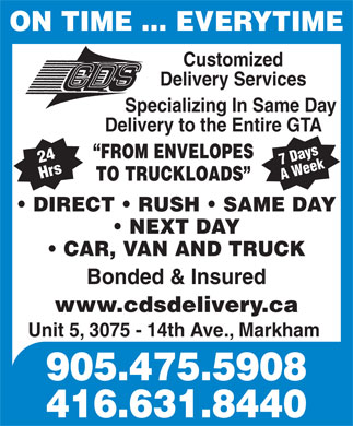 Customized Delivery Services (905-475-5908) - Annonce illustrée - ON TIME ... EVERYTIME Customized Delivery Services Specializing In Same Day Delivery to the Entire GTA FROM ENVELOPES 24 Hrs7 Days A Week TO TRUCKLOADS DIRECT   RUSH   SAME DAY NEXT DAY CAR, VAN AND TRUCK Bonded & Insured www.cdsdelivery.ca Unit 5, 3075 - 14th Ave., Markham 905.475.5908 416.631.8440