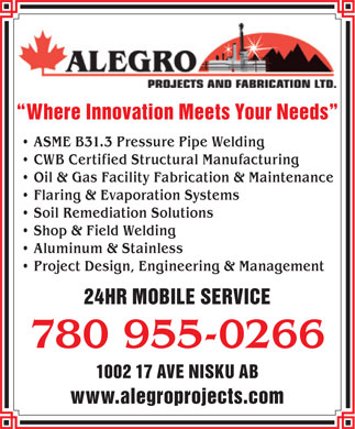 Alegro Projects & Fabrication Ltd (780-955-0266) - Annonce illustrée - Where Innovation Meets Your Needs ASME B31.3 Pressure Pipe Welding CWB Certified Structural Manufacturing Oil & Gas Facility Fabrication & Maintenance Flaring & Evaporation Systems Soil Remediation Solutions Shop & Field Welding Aluminum & Stainless Project Design, Engineering & Management 24HR MOBILE SERVICE 780 955-0266 1002 17 AVE NISKU AB www.alegroprojects.com  Where Innovation Meets Your Needs ASME B31.3 Pressure Pipe Welding CWB Certified Structural Manufacturing Oil & Gas Facility Fabrication & Maintenance Flaring & Evaporation Systems Soil Remediation Solutions Shop & Field Welding Aluminum & Stainless Project Design, Engineering & Management 24HR MOBILE SERVICE 780 955-0266 1002 17 AVE NISKU AB www.alegroprojects.com
