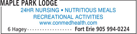 Maple Park Lodge (905-994-0224) - Display Ad - 24HR NURSING • NUTRITIOUS MEALS RECREATIONAL ACTIVITIES www.conmedhealth.com  24HR NURSING • NUTRITIOUS MEALS RECREATIONAL ACTIVITIES www.conmedhealth.com