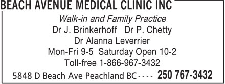 Beach Avenue Medical Clinic Inc (250-767-3432) - Display Ad - Walk-in and Family Practice Dr J. Brinkerhoff Dr P. Chetty Dr Alanna Leverrier Mon-Fri 9-5 Saturday Open 10-2 Toll-free 1-866-967-3432 Walk-in and Family Practice Dr J. Brinkerhoff Dr P. Chetty Dr Alanna Leverrier Mon-Fri 9-5 Saturday Open 10-2 Toll-free 1-866-967-3432