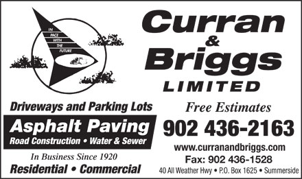 Curran & Briggs (902-436-2163) - Annonce illustrée - & Briggs LIMITED Driveways and Parking Lots Free Estimates Asphalt Paving 902 436-2163 Road Construction   Water & Sewer www.curranandbriggs.com In Business Since 1920 Fax: 902 436-1528 40 All Weather Hwy   P.O. Box 1625   Summerside Residential   Commercial Curran Curran & Briggs LIMITED Driveways and Parking Lots Free Estimates Asphalt Paving 902 436-2163 Road Construction   Water & Sewer www.curranandbriggs.com In Business Since 1920 Fax: 902 436-1528 40 All Weather Hwy   P.O. Box 1625   Summerside Residential   Commercial