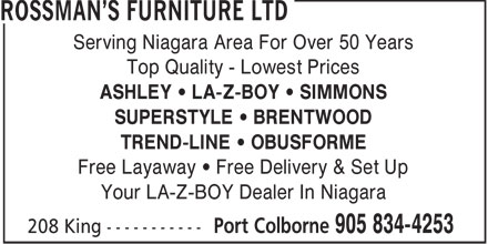 Rossman's Furniture Ltd (905-834-4253) - Display Ad - Serving Niagara Area For Over 50 Years Top Quality - Lowest Prices ASHLEY &bull; LA-Z-BOY &bull; SIMMONS SUPERSTYLE &bull; BRENTWOOD TREND-LINE &bull; OBUSFORME Free Layaway &bull; Free Delivery &amp; Set Up Your LA-Z-BOY Dealer In Niagara  Serving Niagara Area For Over 50 Years Top Quality - Lowest Prices ASHLEY &bull; LA-Z-BOY &bull; SIMMONS SUPERSTYLE &bull; BRENTWOOD TREND-LINE &bull; OBUSFORME Free Layaway &bull; Free Delivery &amp; Set Up Your LA-Z-BOY Dealer In Niagara  Serving Niagara Area For Over 50 Years Top Quality - Lowest Prices ASHLEY &bull; LA-Z-BOY &bull; SIMMONS SUPERSTYLE &bull; BRENTWOOD TREND-LINE &bull; OBUSFORME Free Layaway &bull; Free Delivery &amp; Set Up Your LA-Z-BOY Dealer In Niagara