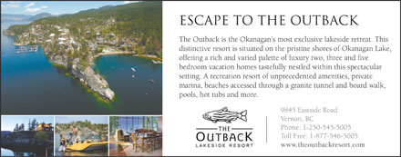 The Outback Lakeside Resort (250-545-5005) - Annonce illustr&eacute;e - escape to the outback The Outback is the Okanagan s most exclusive lakeside retreat. This distinctive resort is situated on the pristine shores of Okanagan Lake, offering a rich and varied palette of luxury two, three and five bedroom vacation homes tastefully nestled within this spectacular setting. A recreation resort of unprecedented amenities, private marina, beaches accessed through a granite tunnel and board walk, pools, hot tubs and more. 9845 Eastside Road Vernon, BC Phone: 1-250-545-5005 Toll Free: 1-877-546-5005 www.theoutbackresort.com