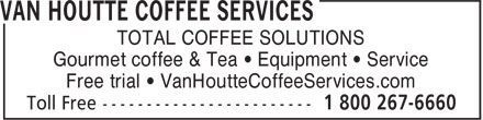 Van Houtte Coffee Services (1-800-267-6660) - Annonce illustrée - TOTAL COFFEE SOLUTIONS Gourmet coffee & Tea • Equipment • Service Free trial • VanHoutteCoffeeServices.com TOTAL COFFEE SOLUTIONS Gourmet coffee & Tea • Equipment • Service Free trial • VanHoutteCoffeeServices.com