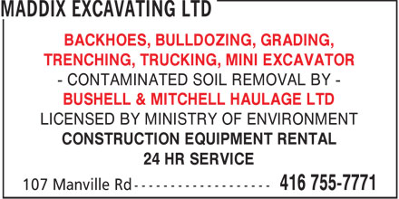 Maddix Excavating Ltd (416-755-7771) - Display Ad - BACKHOES, BULLDOZING, GRADING, TRENCHING, TRUCKING, MINI EXCAVATOR - CONTAMINATED SOIL REMOVAL BY - BUSHELL & MITCHELL HAULAGE LTD LICENSED BY MINISTRY OF ENVIRONMENT CONSTRUCTION EQUIPMENT RENTAL 24 HR SERVICE  BACKHOES, BULLDOZING, GRADING, TRENCHING, TRUCKING, MINI EXCAVATOR - CONTAMINATED SOIL REMOVAL BY - BUSHELL & MITCHELL HAULAGE LTD LICENSED BY MINISTRY OF ENVIRONMENT CONSTRUCTION EQUIPMENT RENTAL 24 HR SERVICE  BACKHOES, BULLDOZING, GRADING, TRENCHING, TRUCKING, MINI EXCAVATOR - CONTAMINATED SOIL REMOVAL BY - BUSHELL & MITCHELL HAULAGE LTD LICENSED BY MINISTRY OF ENVIRONMENT CONSTRUCTION EQUIPMENT RENTAL 24 HR SERVICE  BACKHOES, BULLDOZING, GRADING, TRENCHING, TRUCKING, MINI EXCAVATOR - CONTAMINATED SOIL REMOVAL BY - BUSHELL & MITCHELL HAULAGE LTD LICENSED BY MINISTRY OF ENVIRONMENT CONSTRUCTION EQUIPMENT RENTAL 24 HR SERVICE  BACKHOES, BULLDOZING, GRADING, TRENCHING, TRUCKING, MINI EXCAVATOR - CONTAMINATED SOIL REMOVAL BY - BUSHELL & MITCHELL HAULAGE LTD LICENSED BY MINISTRY OF ENVIRONMENT CONSTRUCTION EQUIPMENT RENTAL 24 HR SERVICE  BACKHOES, BULLDOZING, GRADING, TRENCHING, TRUCKING, MINI EXCAVATOR - CONTAMINATED SOIL REMOVAL BY - BUSHELL & MITCHELL HAULAGE LTD LICENSED BY MINISTRY OF ENVIRONMENT CONSTRUCTION EQUIPMENT RENTAL 24 HR SERVICE  BACKHOES, BULLDOZING, GRADING, TRENCHING, TRUCKING, MINI EXCAVATOR - CONTAMINATED SOIL REMOVAL BY - BUSHELL & MITCHELL HAULAGE LTD LICENSED BY MINISTRY OF ENVIRONMENT CONSTRUCTION EQUIPMENT RENTAL 24 HR SERVICE  BACKHOES, BULLDOZING, GRADING, TRENCHING, TRUCKING, MINI EXCAVATOR - CONTAMINATED SOIL REMOVAL BY - BUSHELL & MITCHELL HAULAGE LTD LICENSED BY MINISTRY OF ENVIRONMENT CONSTRUCTION EQUIPMENT RENTAL 24 HR SERVICE