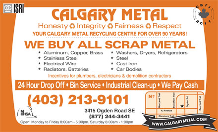 Calgary Metal Recycling Inc (403-727-0238) - Display Ad - CALGARY METAL Honesty   Integrity   Fairness   Respect  Integrity   Fairness YOUR CALGARY METAL RECYCLING CENTRE FOR OVER 90 YEARS! WE BUY ALL SCRAP METAL HH Aluminum, Copper, Brass  Washers, Dryers, Refrigerators HH Stainless Steel Steel HH Electrical Wire Cast Iron HH Radiators, Batteries Car Bodies Incentives for plumbers, electricians & demolition contractors 24 Hour Drop Off   Bin Service   Industrial Clean-up   We Pay Cash N (403) 213-9101 Ogden Rd Mac Leod Trail Blackfoot Trail Deerfoot Trail 42 Avenue 3415 Ogden Road SE Glenmore Trail (877) 244-3441 Open: Monday to Friday 8:00am - 5:00pm. Saturday 8:00am - 1:00pm WWW.CALGARYMETAL.COM