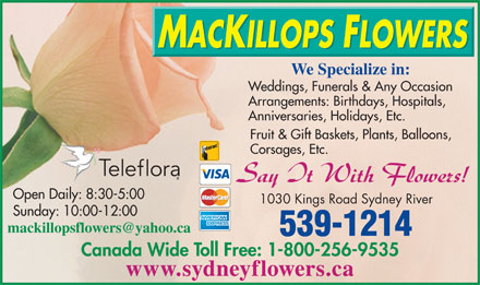 MacKillops Flowers (902-539-1214) - Annonce illustrée - We Specialize in: Weddings, Funerals & Any Occasion Arrangements: Birthdays, Hospitals, Anniversaries, Holidays, Etc. Fruit & Gift Baskets, Plants, Balloons, Corsages, Etc. Open Daily: 8:30-5:00 1030 Kings Road Sydney River Sunday: 10:00-12:00 mackillopsflowers@yahoo.ca 539-1214 Canada Wide Toll Free: 1-800-256-9535 www.sydneyflowers.ca  We Specialize in: Weddings, Funerals & Any Occasion Arrangements: Birthdays, Hospitals, Anniversaries, Holidays, Etc. Fruit & Gift Baskets, Plants, Balloons, Corsages, Etc. Open Daily: 8:30-5:00 1030 Kings Road Sydney River Sunday: 10:00-12:00 mackillopsflowers@yahoo.ca 539-1214 Canada Wide Toll Free: 1-800-256-9535 www.sydneyflowers.ca