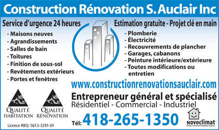 Construction R&eacute;novation S Auclair Inc (581-703-0870) - Annonce illustr&eacute;e - Construction R&eacute;novation S. Auclair Inc Service d urgence 24 heures Estimation gratuite - Projet cl&eacute; en main - Plomberie - Maisons neuves - &Eacute;lectricit&eacute; - Agrandissements - Recouvrements de plancher - Salles de bain - Garages, cabanons - Toitures - Peinture int&eacute;rieure/ext&eacute;rieure - Finition de sous-sol - Toutes modifications ou - Rev&ecirc;tements ext&eacute;rieurs entretien - Portes et fen&ecirc;tres www.constructionrenovationsauclair.com Entrepreneur g&eacute;n&eacute;ral et sp&eacute;cialis&eacute; MD R&eacute;sidentiel - Commercial - Industriel Qualit&eacute; HabitationR&Eacute;NOVATION T&eacute;l: 418-265-1350 Licence RBQ: 5613-3291-01