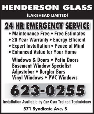Henderson Glass (807-623-0255) - Annonce illustrée - () LAKEHEAD LIMITED 24 HR EMERGENCY SERVICE24 HR EMERGENCY SERVICE Maintenance Free   Free Estimates 20 Year Warranty   Energy Efficient Expert Installation   Peace of Mind Enhanced Value for Your Home Windows & Doors   Patio Doors Basement Window Specialist Adjustabar   Burglar Bars Vinyl Windows   PVC Windows 623-0255623-0255 571 Syndicate Ave. S Enhanced Value for Your Home Windows & Doors   Patio Doors Basement Window Specialist Adjustabar   Burglar Bars Vinyl Windows   PVC Windows 623-0255623-0255 571 Syndicate Ave. S () LAKEHEAD LIMITED 24 HR EMERGENCY SERVICE24 HR EMERGENCY SERVICE Maintenance Free   Free Estimates 20 Year Warranty   Energy Efficient Expert Installation   Peace of Mind