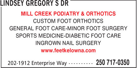 Lindsey Gregory S Dr (250-717-0350) - Annonce illustrée - MILL CREEK PODIATRY & ORTHOTICS CUSTOM FOOT ORTHOTICS GENERAL FOOT CARE-MINOR FOOT SURGERY SPORTS MEDICINE-DIABETIC FOOT CARE INGROWN NAIL SURGERY www.feetkelowna.com