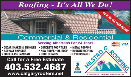 Hilstad G Roofing (403-532-4687) - Annonce illustr&eacute;e - Roofing - It's All We Do! WE WORK ALL YEAR ROUND! Commercial &amp; Residential Serving Albertans For 24 Years CEDAR SHAKES &amp; SHINGLES  CONCRETE ROOF TILES  METAL ROOFING G. ASPHALT SHINGLES  NEW ROOFS   RE-ROOF  RUBBER ROOFING FIBREGLASS LAMINATE  ROOF REPAIRS   ENVIROSHAKES Call for a Free Estimate ROOFING HILSTAD 403.532.4687 www.calgaryroofers.net A Division of J. Hilstad Construction Ltd. Roofing - It's All We Do! WE WORK ALL YEAR ROUND! Commercial &amp; Residential Serving Albertans For 24 Years CEDAR SHAKES &amp; SHINGLES  CONCRETE ROOF TILES  METAL ROOFING G. ASPHALT SHINGLES  NEW ROOFS   RE-ROOF  RUBBER ROOFING FIBREGLASS LAMINATE  ROOF REPAIRS   ENVIROSHAKES Call for a Free Estimate ROOFING HILSTAD 403.532.4687 www.calgaryroofers.net A Division of J. Hilstad Construction Ltd.
