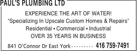 Paul's Plumbing (416-759-7491) - Annonce illustrée - EXPERIENCE THE ART OF WATER! Specializing In Upscale Custom Homes & Repairs Residential   Commercial   Industrial OVER 35 YEARS IN BUSINESS  EXPERIENCE THE ART OF WATER! Specializing In Upscale Custom Homes & Repairs Residential   Commercial   Industrial OVER 35 YEARS IN BUSINESS