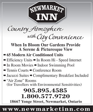 Newmarket Inn (905-895-4585) - Annonce illustrée - INN When In Bloom Our Gardens Provide A Serene & Picturesque View á 65 Modern Air Conditioned Units á Efficiency Units á In Room Hi - Speed Internet á In Room Movies á Indoor Swimming Pool á Tennis Courts á Conference Room á Jacuzzi Suites á Complimentary Breakfast Included á Air Zone  Rooms for Travellers with Environmental Sensitivities 905.895.4585 1.800.577.9720 18667 Yonge Street, Newmarket, Ontario www.newmarketinn.com