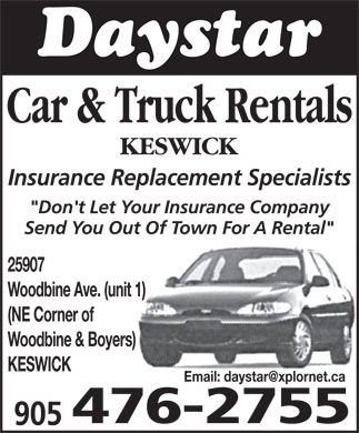Daystar Car And Truck Rentals (289-803-1268) - Display Ad - Car &amp; Truck Rentals KESWICK Insurance Replacement Specialists &quot;Don't Let Your Insurance Company Send You Out Of Town For A Rental&quot; 25907 Woodbine Ave. (unit 1) (NE Corner of Woodbine &amp; Boyers) KESWICK Email: daystar@xplornet.ca Car &amp; Truck Rentals KESWICK Insurance Replacement Specialists &quot;Don't Let Your Insurance Company Send You Out Of Town For A Rental&quot; 25907 Woodbine Ave. (unit 1) (NE Corner of Woodbine &amp; Boyers) KESWICK Email: daystar@xplornet.ca