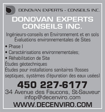 Donovan Experts Conseils (450-227-6177) - Display Ad - DONOVAN EXPERTS - CONSEILS INC. DONOVAN EXPERTS CONSEILS INC. Ing&eacute;nieurs-conseils en Environnement et en sols &Eacute;valuations environnementales de Sites Phase I Caract&eacute;risations environnementales; R&eacute;habilitation de Site &Eacute;tudes g&eacute;otechniques &Eacute;tudes pour installations sanitaires (fosses septiques, syst&egrave;mes d'&eacute;puration des eaux us&eacute;es) 450 227-6177 34 Avenue des Faucons, St-Sauveur infop@decenviro.com WWW.DECENVIRO.COM