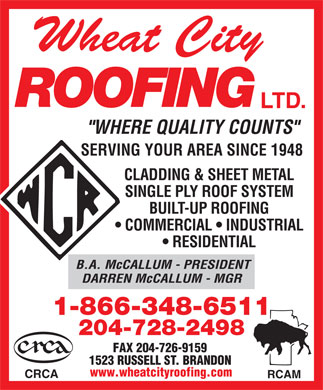 "Wheat City Roofing Ltd (1-866-348-6511) - Annonce illustrée - Wheat City ROOFING LTD. ""WHERE QUALITY COUNTS"" SERVING YOUR AREA SINCE 1948 TALCLADDING & SHEET ME SINGLE PLY ROOF SYSTEM GT-BUILUP ROOFIN COMMERCIAL   INDUSTRIAL RESIDENTIAL B.A. McCALLUM - PRESIDENT DARREN McCALLUM - MGR 1-866-348-6511 204-728-2498 FAX 204-726-9159 1523 RUSSELL ST. BRANDON www.wheatcityroofing.com CRCA RCAM"